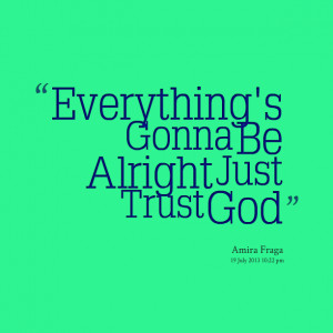 Quotes Picture: everything's gonna be alright just trust god