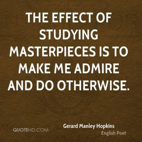 Gerard Manley Hopkins - The effect of studying masterpieces is to make ...