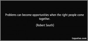 ... opportunities when the right people come together. - Robert South