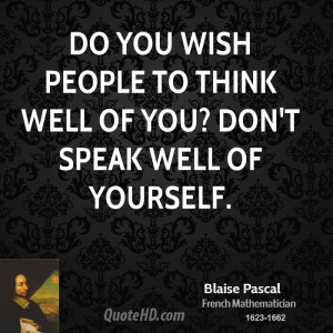 Do you wish people to think well of you? Don't speak well of yourself.