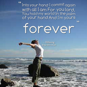 ... lord you hold my world in the palm of your hand and i'm yours forever