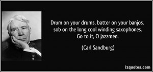 Drum on your drums, batter on your banjos, sob on the long cool ...