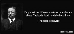 ... leader and a boss. The leader leads, and the boss drives. - Theodore