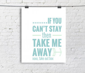 8x10 If You Can't Stay then Take Me Away - Typography Poster - Quote ...