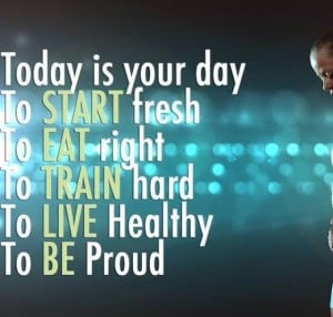 Today is your day. To START fresh, To EAT right, To TRAIN hard, To ...