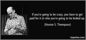 If you're going to be crazy, you have to get paid for it or else you ...