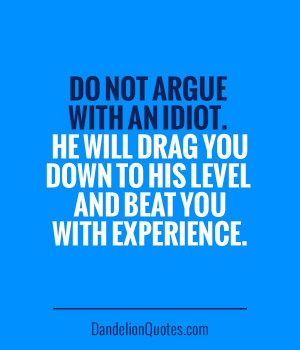 Do not argue with an idiot. He will drag you down to his level and ...