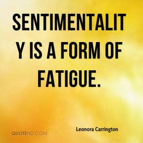 Leonora Carrington - Sentimentality is a form of fatigue.