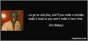 ... mistake, make it loud so you won't make it next time. - Art Blakey
