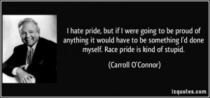 hate pride, but if I were going to be proud of anything it would ...