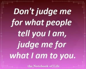 Don't judge me for what people tell you I am, judge me for what I am ...