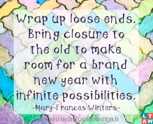 Wrap up loose ends. Bring closure to the old to make room for a brand ...