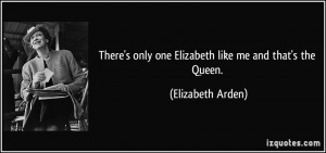 ... only one Elizabeth like me and that's the Queen. - Elizabeth Arden