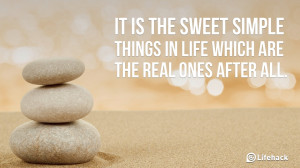 It is the sweet simple things in life which are the real ones after ...