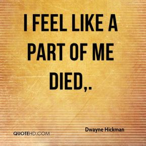 dwayne-hickman-quote-i-feel-like-a-part-of-me-died.jpg