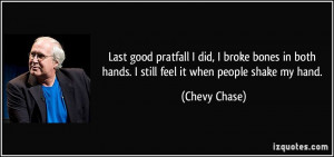 Last good pratfall I did, I broke bones in both hands. I still feel it ...