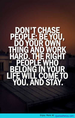 Dont Chase Anything Life Love Quotes