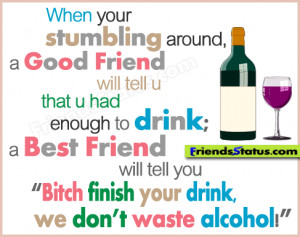 enough to drink a best friend will tell you bitch finish your drink ...