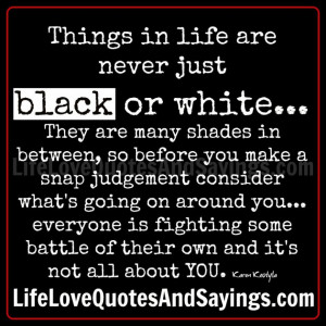 ... Sayings: Things In Life Are Never Just Black Or White With Simple