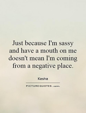 Just because I'm sassy and have a mouth on me doesn't mean I'm coming ...