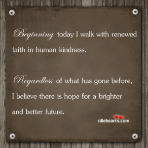 ... Today I Walk with Renewed Faith In Human Kindness ~ Future Quote