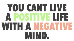 ... Cant Live A Positive Life With A Negative Mind - Inspirational Quote