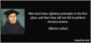 ... then they will not fail to perform virtuous actions. - Martin Luther