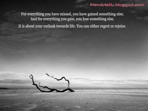 For everything you have missed, you have gained something else;
