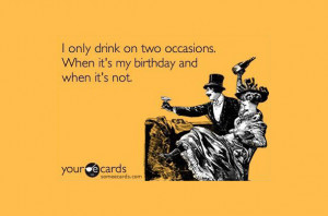 only drink on two occasions. When it's my birthday and when it's not ...