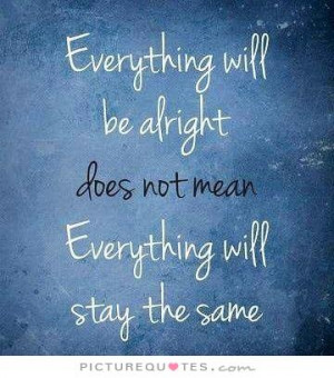 Everything will be alright does not mean everything will stay the same ...