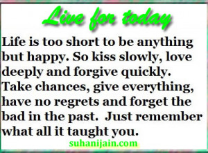 Life is too short to be anything but happy. So kiss slowly, love ...