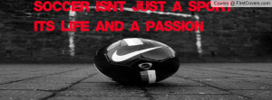 Soccer Isn't Just A Sport It's Life And A Passion ""