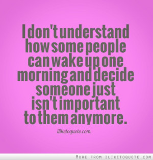 don't understand how some people can wake up one morning and decide ...