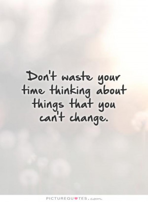 ... your time thinking about things that you can't change Picture Quote #1
