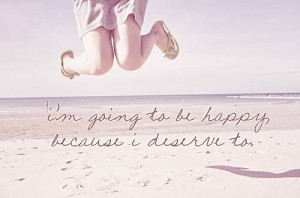 ... going to be happy quotes i m going to be happy because i deserve to