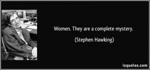 Women. They are a complete mystery. - Stephen Hawking