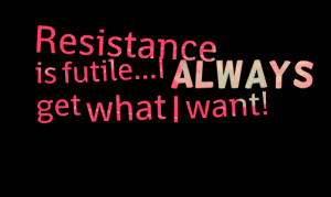 Quotes Picture: resistance is futilei always get what i want!