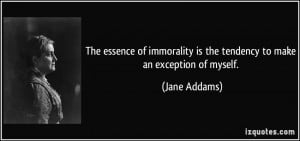 The essence of immorality is the tendency to make an exception of ...