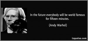 ... everybody will be world famous for fifteen minutes. - Andy Warhol
