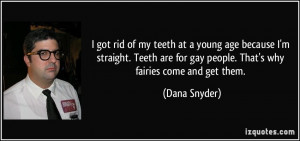 ... for gay people. That's why fairies come and get them. - Dana Snyder