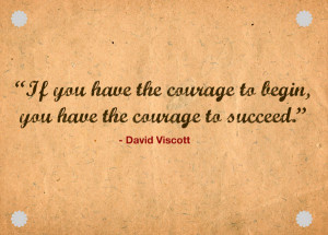 If you have the courage to being, you have the courage to succeed.