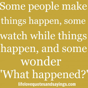Some people make things happen, some watch while things happen, and ...