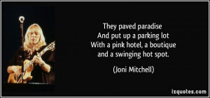 They paved paradise And put up a parking lot With a pink hotel, a ...