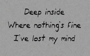 """21. """"Deep inside where nothing's fine, I've lost my mind"""""""