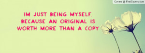 im just being myself , Pictures , because an original is worth more ...