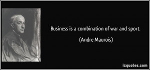 Business is a combination of war and sport. - Andre Maurois