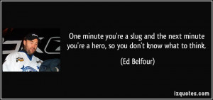 One minute you're a slug and the next minute you're a hero, so you don ...