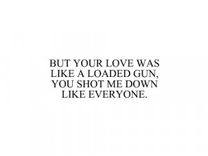 But your love was like a loaded gun, you shot me down like everyone.