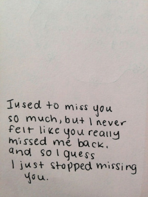 Used To Miss You So Much, But I Never Felt Like You Really Missed Me ...