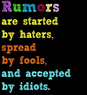 Rumors are started by haters, spread by fools, and accepted by idiots ...